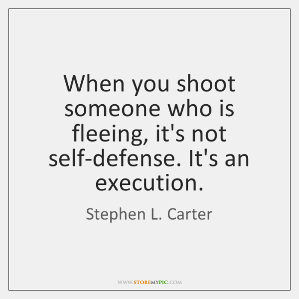 When you shoot someone who is fleeing, it's not self-defense. It's an ...