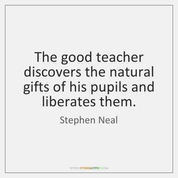 The good teacher discovers the natural gifts of his pupils and liberates ...
