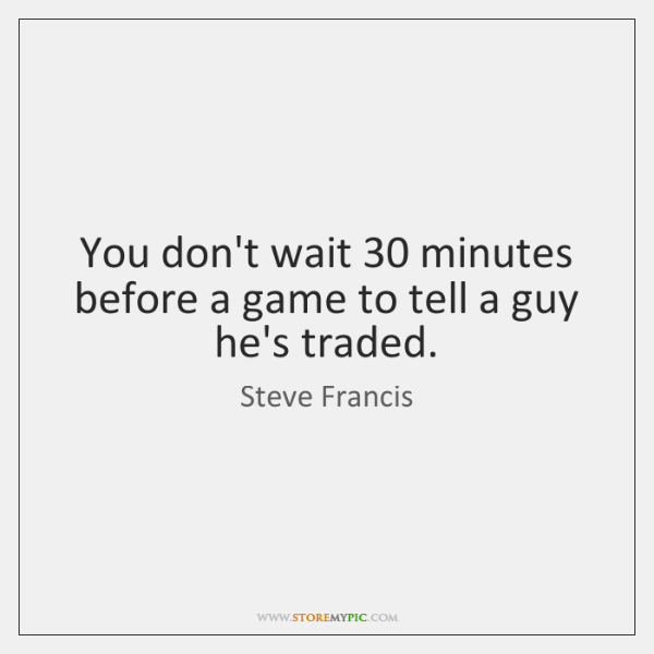 You don't wait 30 minutes before a game to tell a guy he's ...