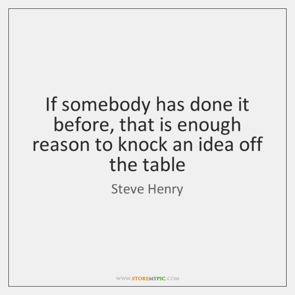 If somebody has done it before, that is enough reason to knock ...