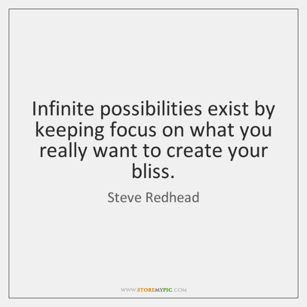 Infinite possibilities exist by keeping focus on what you really want to ...