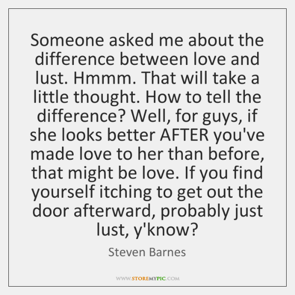 Someone asked me about the difference between love and lust. Hmmm. That ...