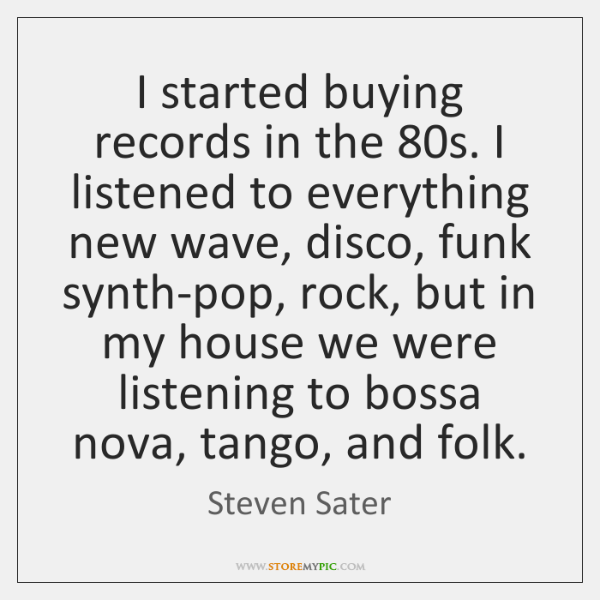 I started buying records in the 80s. I listened to everything new ...