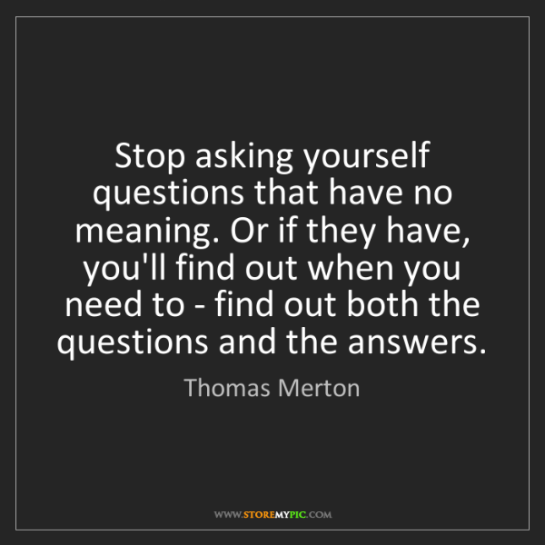 Thomas Merton: Stop asking yourself questions that have no meaning....