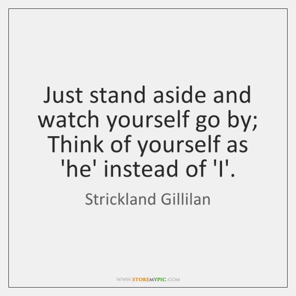 Just stand aside and watch yourself go by; Think of yourself as ...