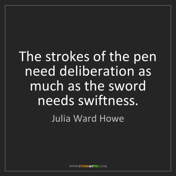 """""""The strokes of the pen need deliberation as much as the sword needs swiftness."""" - Julia Ward Howe, Quotes And Thoughts's images"""