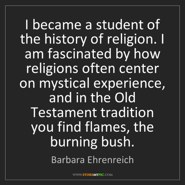 Barbara Ehrenreich: I became a student of the history of religion. I am fascinated...
