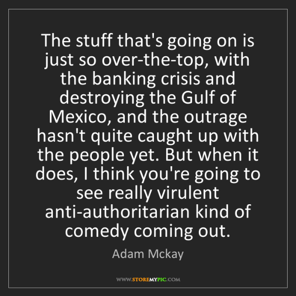 Adam Mckay: The stuff that's going on is just so over-the-top, with...