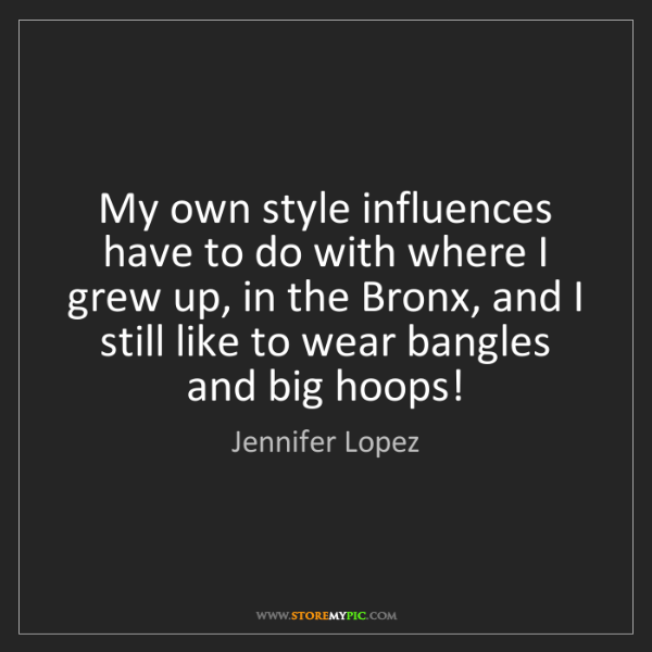 Jennifer Lopez: My own style influences have to do with where I grew...