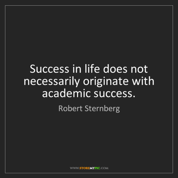 Robert Sternberg: Success in life does not necessarily originate with academic...