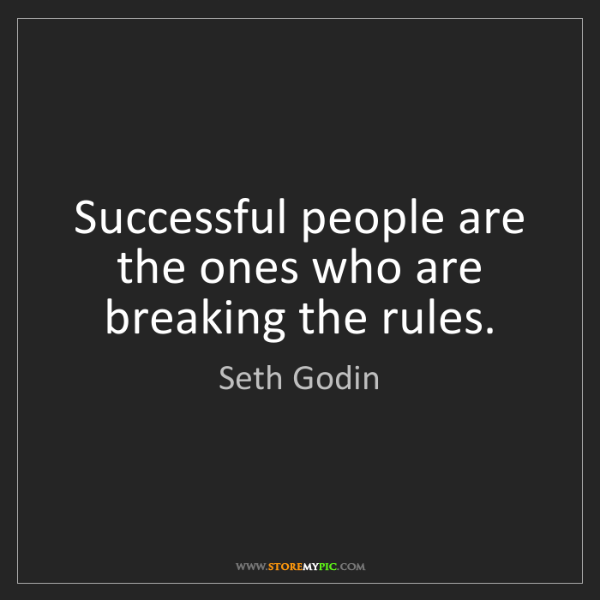 Seth Godin: Successful people are the ones who are breaking the rules.
