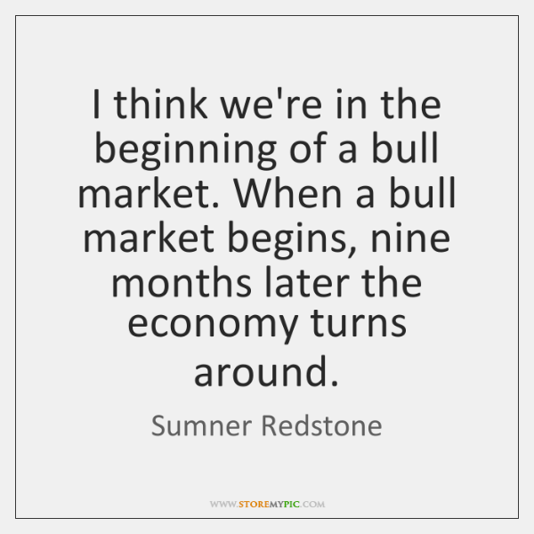 I think we're in the beginning of a bull market. When a ...