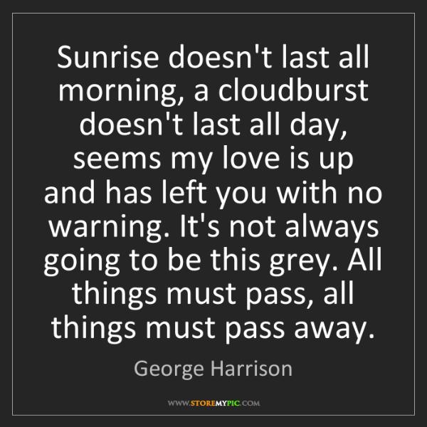 George Harrison: Sunrise doesn't last all morning, a cloudburst doesn't...