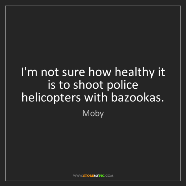 Moby: I'm not sure how healthy it is to shoot police helicopters...