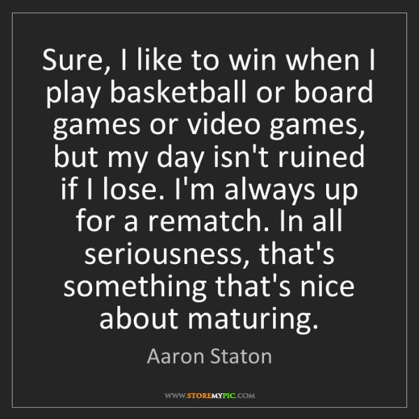 Aaron Staton: Sure, I like to win when I play basketball or board games...