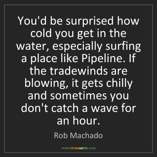 Rob Machado: You'd be surprised how cold you get in the water, especially...