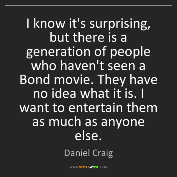 Daniel Craig: I know it's surprising, but there is a generation of...