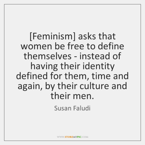 [Feminism] asks that women be free to define themselves - instead of ...