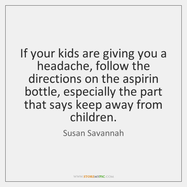 If your kids are giving you a headache, follow the directions on ...