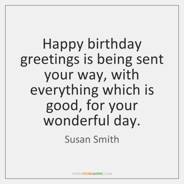 Happy birthday greetings is being sent your way, with everything which is ...