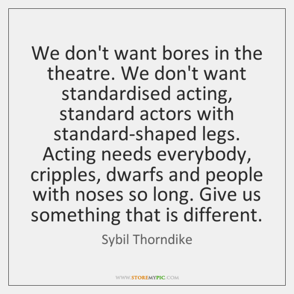 We don't want bores in the theatre. We don't want standardised acting, ...