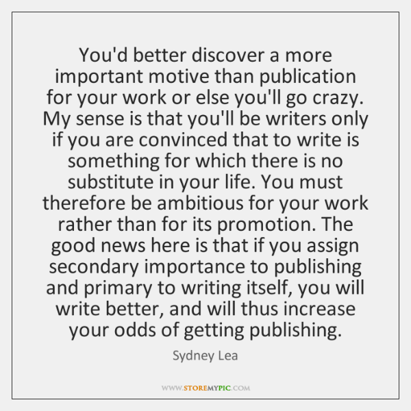 You'd better discover a more important motive than publication for your work ...