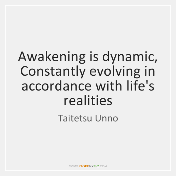 Awakening is dynamic, Constantly evolving in accordance with life's realities