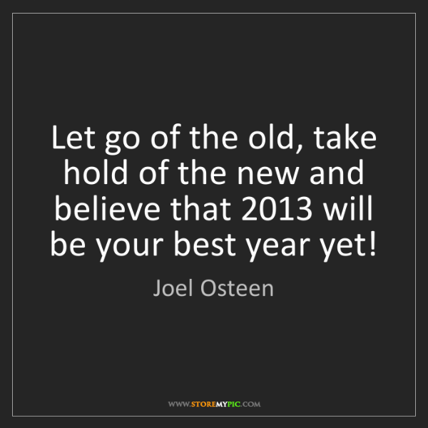 Joel Osteen: Let go of the old, take hold of the new and believe that...