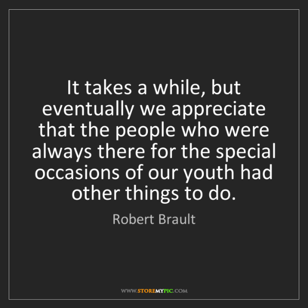 Robert Brault: It takes a while, but eventually we appreciate that the...