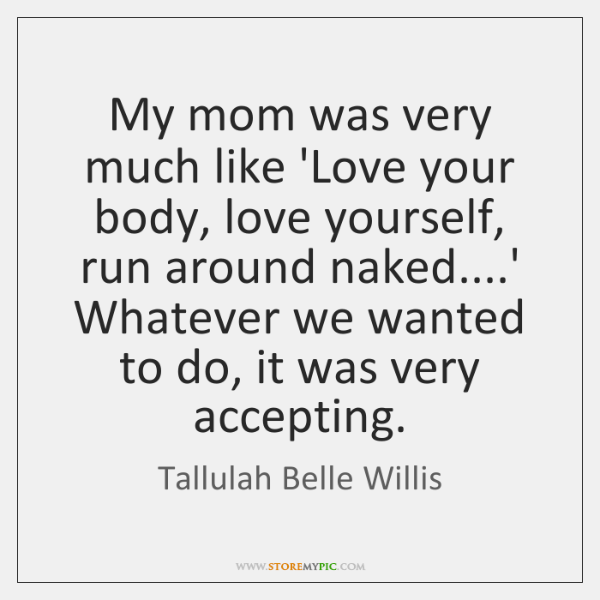 My mom was very much like 'Love your body, love yourself, run ...