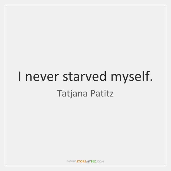 I never starved myself.