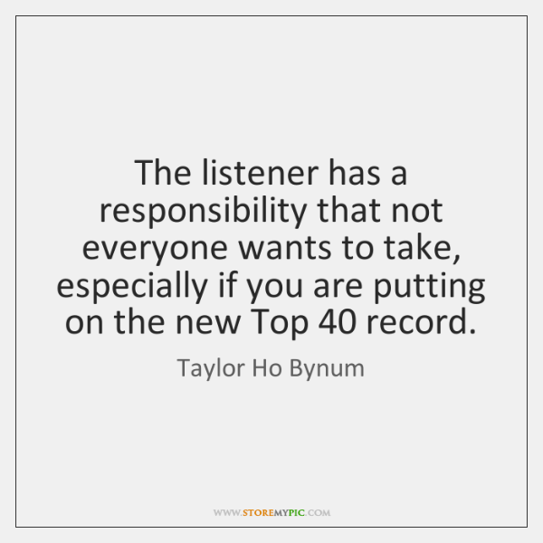 The listener has a responsibility that not everyone wants to take, especially ...