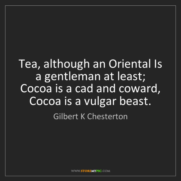 Gilbert K Chesterton: Tea, although an Oriental Is a gentleman at least; Cocoa...