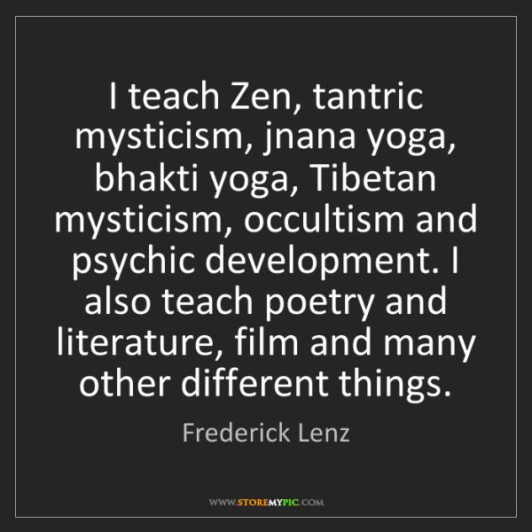 Frederick Lenz: I teach Zen, tantric mysticism, jnana yoga, bhakti yoga,...