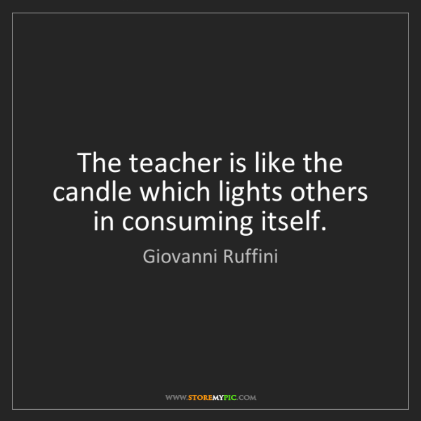 Giovanni Ruffini: The teacher is like the candle which lights others in...