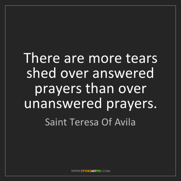 Saint Teresa Of Avila: There are more tears shed over answered prayers than...