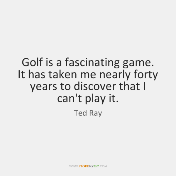 Golf is a fascinating game. It has taken me nearly forty years ...
