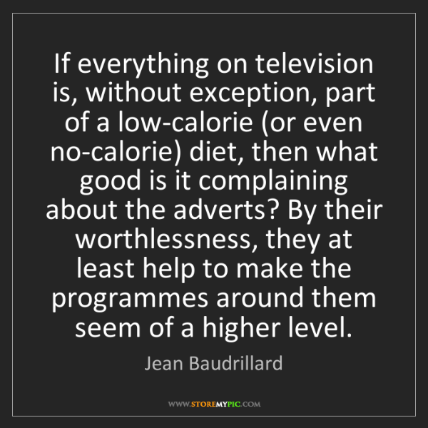 Jean Baudrillard: If everything on television is, without exception, part...