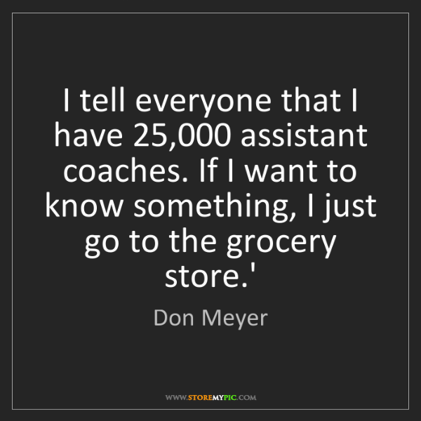 Don Meyer: I tell everyone that I have 25,000 assistant coaches....