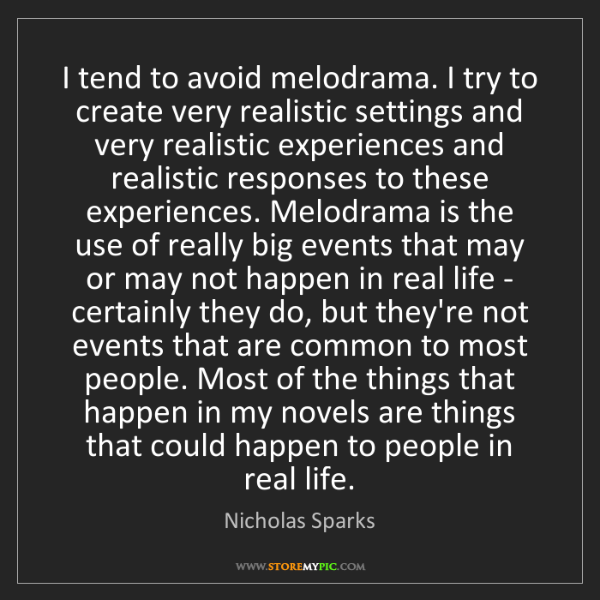 Nicholas Sparks: I tend to avoid melodrama. I try to create very realistic...