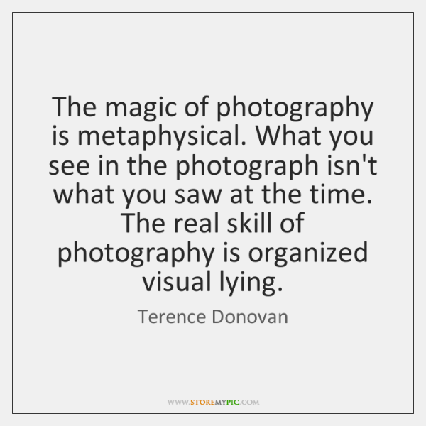The magic of photography is metaphysical. What you see in the photograph ...