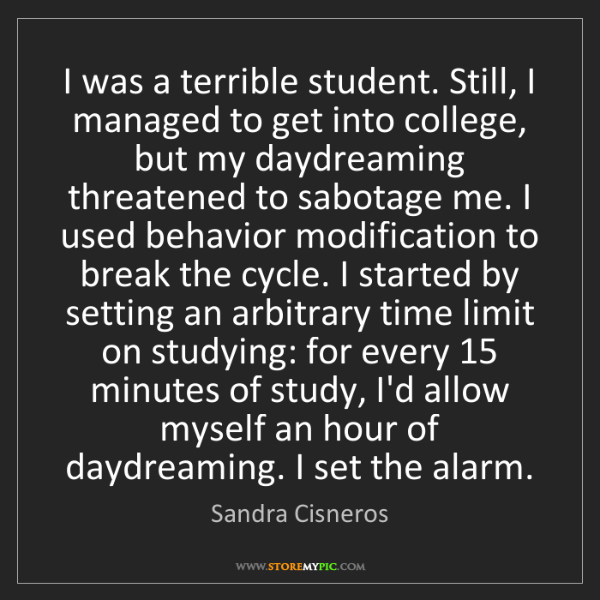 Sandra Cisneros: I was a terrible student. Still, I managed to get into...