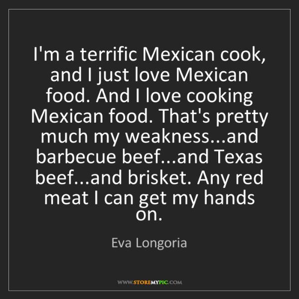 Eva Longoria: I'm a terrific Mexican cook, and I just love Mexican...