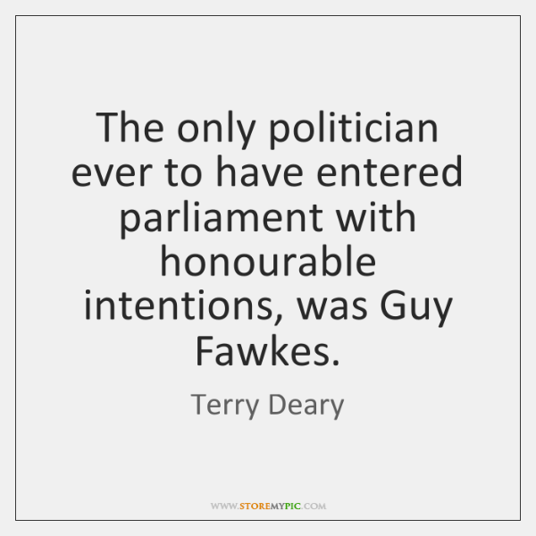 The only politician ever to have entered parliament with honourable intentions, was ...