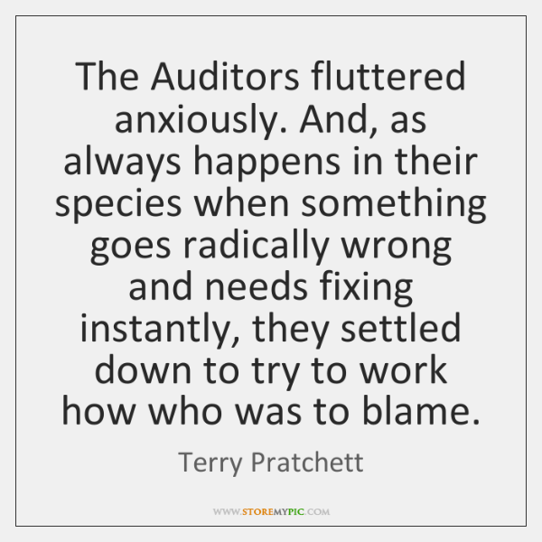 The Auditors fluttered anxiously. And, as always happens in their species when ...