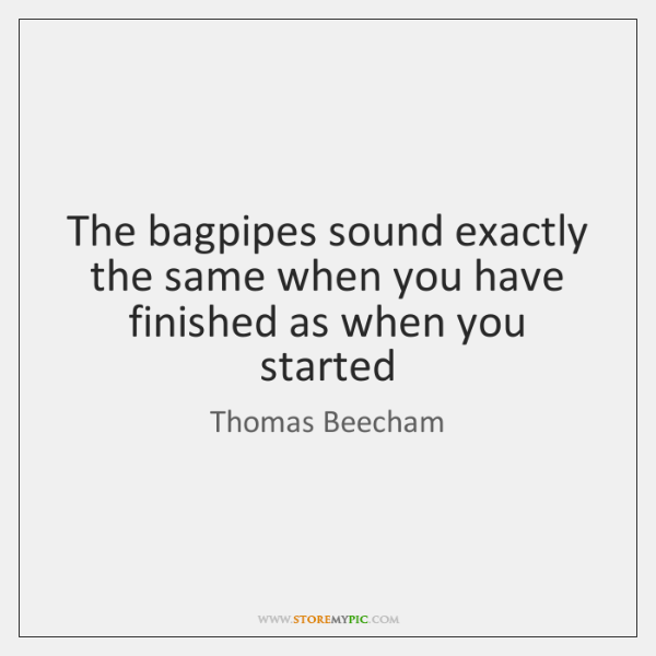 The bagpipes sound exactly the same when you have finished as when ...