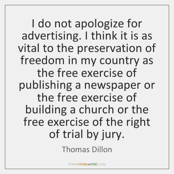 I do not apologize for advertising. I think it is as vital ...