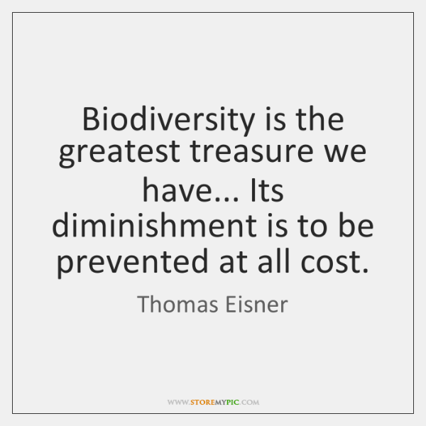 Biodiversity is the greatest treasure we have... Its diminishment is to be ...