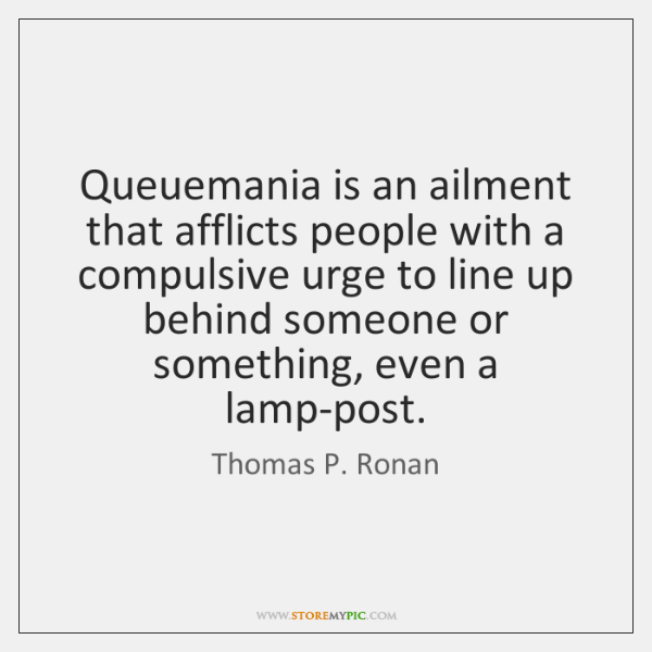 Queuemania is an ailment that afflicts people with a compulsive urge to ...
