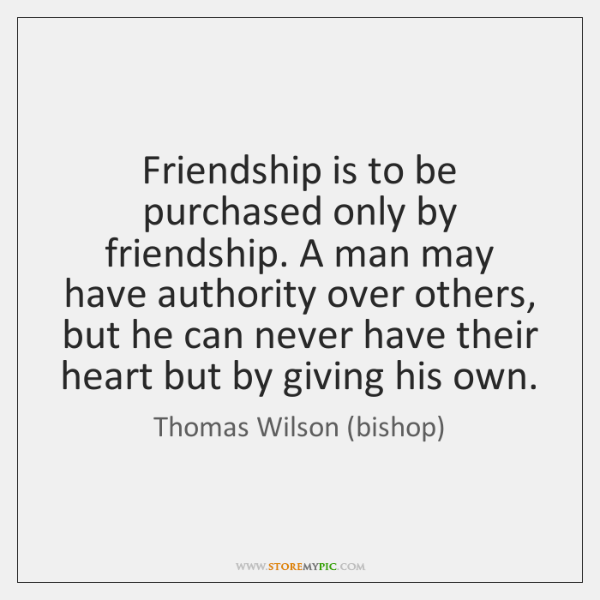 Friendship is to be purchased only by friendship. A man may have ...